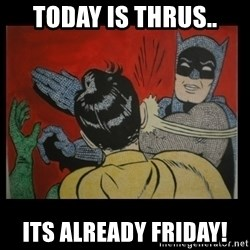 Batman Slappp - Today is thrus.. its already friday!