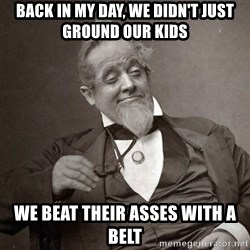 1889 [10] guy - Back in my day, we didn't just ground our kids We beat their asses with a belt