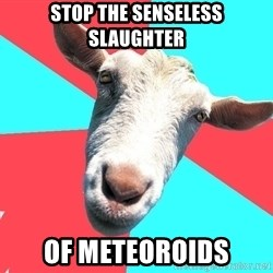 Oblivious Activist Goat - stop the senseless slaughter of meteoroids