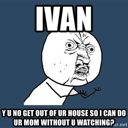 Y U No - ivan y u no get out of ur house so i can do ur mom without u watching?