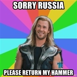 Overly Accepting Thor - Sorry Russia Please return my hammer