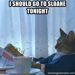 Sophisticated Cat Meme - i should go to sloane tonight