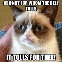 Grumpy Cat  - Ask not for whom the bell tolls it tolls for thee!