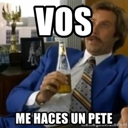 That escalated quickly-Ron Burgundy - VOS  ME HACES UN PETE