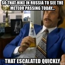 That escalated quickly-Ron Burgundy - So that hike in russia to see the meteor passing today... That escalated quickly