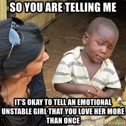 Skeptical 3rd World Kid - So you are telling me It's okay to tell an emotional Unstable girl that you love heR more than once