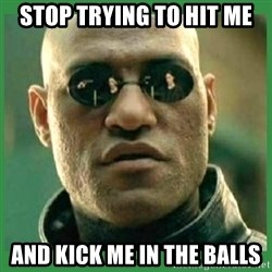Matrix Morpheus - Stop trying to hit me and kick me in the balls