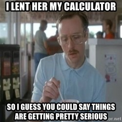 Pretty serious - I lent her my calculator so I guess you could say things are getting pretty serious