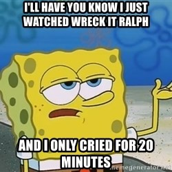 I'll have you know Spongebob - I'll have you know i just watched Wreck it ralph and i only cried for 20 minutes