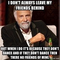Dos Equis Man - i don't always leave my friends behind but when i do it's because they don't dance and if they don't dance then there no friends of mine.