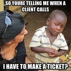 Skeptical 3rd World Kid - So youre telling me when a client calls i have to make a ticket?