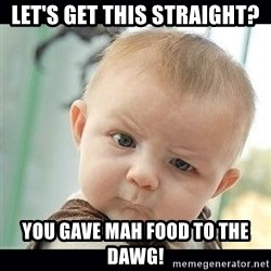 Skeptical Baby Whaa? - Let's get this straight? You gave mah food to the dawg!