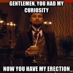 you had my curiosity dicaprio - Gentlemen, You had my curiosity Now you have my erection