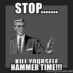 kill yourself guy - stop....... Hammer time!!!
