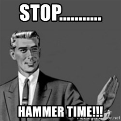 Correction Guy - stop........... hammer time!!!