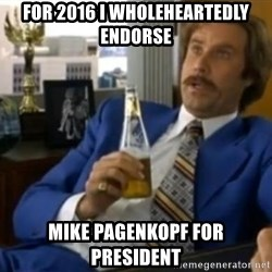 That escalated quickly-Ron Burgundy - for 2016 I wholeheartedly endorse mike pagenkopf for president