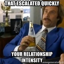 That escalated quickly-Ron Burgundy - THAT ESCALATED QUICKLY YOUR RELATIONSHIP INTENSITY