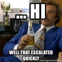 That escalated quickly-Ron Burgundy - ... hi well that escalated quickly