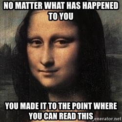 the mona lisa  - no matter what has happened to you you made it to the point where you can read this