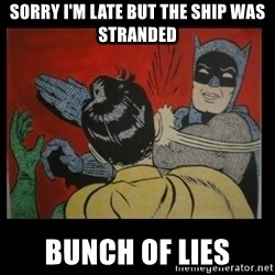 Batman Slappp - sorry i'm late but the ship was stranded bunch of lies