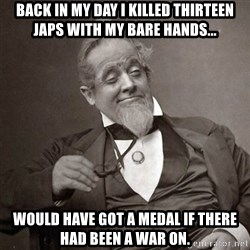 1889 [10] guy - Back in my day i killed thirteen japs with my bare hands... would have got a medal if there had been a war on.