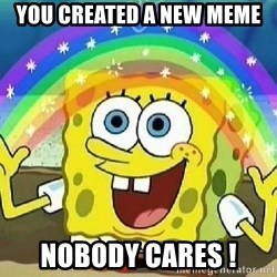 Imagination - you created a new meme nobody cares !