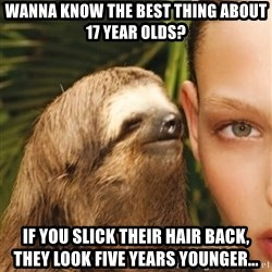 The Rape Sloth - Wanna know the best thing about 17 year olds? if you slick their hair back, they look five years younger...