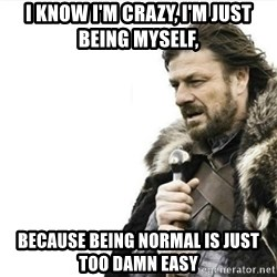Prepare yourself - i know i'm crazy, i'm just being myself, because being normal is just too damn easy