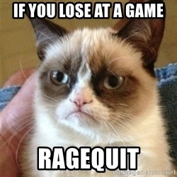 Grumpy Cat  - if you lose at a game ragequit
