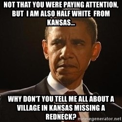 Obama Logic - not that you were paying attention, but  I am also half white  from kansas... why don't you tell me all about a village in kansas missing a redneck?