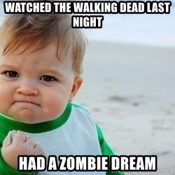 fist pump baby - Watched the walking dead last night had a zombie dream