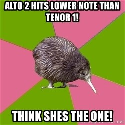 Choir Kiwi - Alto 2 hits lower note Than Tenor 1! Think shes the one!