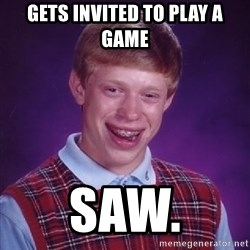 Bad Luck Brian - gETS INVITED TO PLAY A GAME SAW.