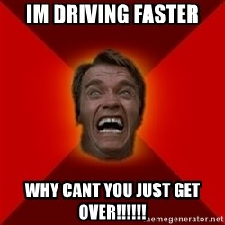 Angry Arnold - im driving faster why cant you just get over!!!!!!