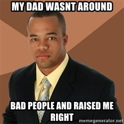 Successful Black Man - my dad wasnt around bad people and raised me right