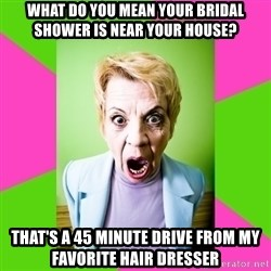 Crazy Mother In Law - wHAT DO YOU MEAN YOUR BRIDAL SHOWER IS NEAR YOUR HOUSE? tHAT'S A 45 MINUTE DRIVE FROM MY FAVORITE HAIR DRESSER