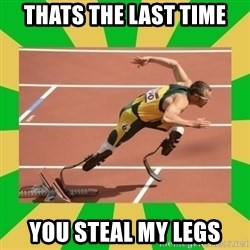 OSCAR PISTORIUS - thats the last time you steal my legs