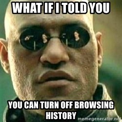 What If I Told You - What if I told you You can turn off Browsing History