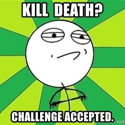 Challenge Accepted 2 - Kill  death? Challenge accepted.