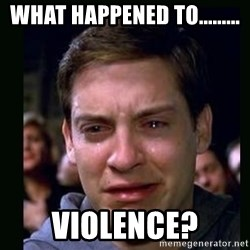 crying peter parker - what happened to......... Violence?