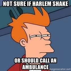 Futurama Fry - not sure if harlem shake or should call an ambulance
