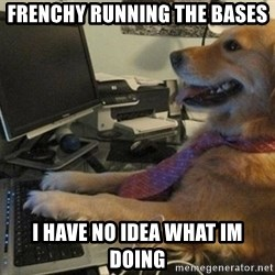 I have no idea what I'm doing - Dog with Tie - Frenchy running the bases i have no idea what im doing