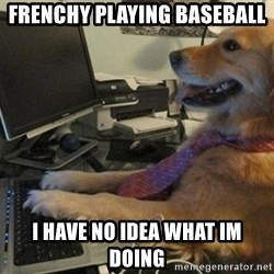 I have no idea what I'm doing - Dog with Tie - Frenchy playing baseball i have no idea what im doing