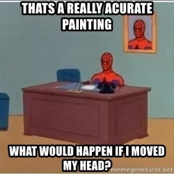 Spiderman Desk - thats a really acurate painting what would happen if i moved my head?