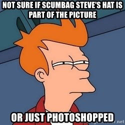 Futurama Fry - not sure if scumbag steve's hat is part of the picture or just photoshopped