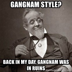 1889 [10] guy - gangnam style? back in my day, gangnam was in ruins