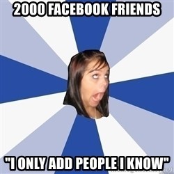 """Annoying Facebook Girl - 2000 facebook friends """"i only add people i know"""""""