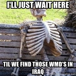 Waiting For Op - I'LL JUST WAIT HERE  TIL WE FIND THOSE WMD'S IN IRAQ