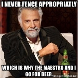 The Most Interesting Man In The World - I never fence appropriatly which is why the maestro and I go for beer.
