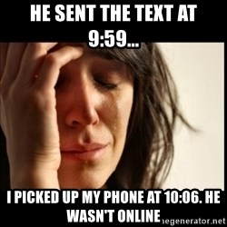 First World Problems - he sent the text at 9:59... i picked up my phone at 10:06. he wasn't online